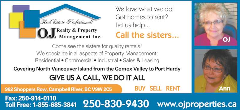 OJ Realty & Property Management (250-286-0110) - Display Ad - We love what we do! Got homes to rent? Let us help... Call the sisters... Come see the sisters for quality rentals! We specialize in all aspects of Property Management: Residential • Commercial • Industrial • Sales & Leasing 250-830-9430 962 Shoppers Row, Campbell River, BC V9W 2C5 Fax: 250-914-0110 Toll Free: 1-855-685-3841 www.ojproperties.ca Covering North Vancouver Island from the Comox Valley to Port Hardy GIVE US A CALL, WE DO IT ALL BUY   SELL   RENT OJ Ann