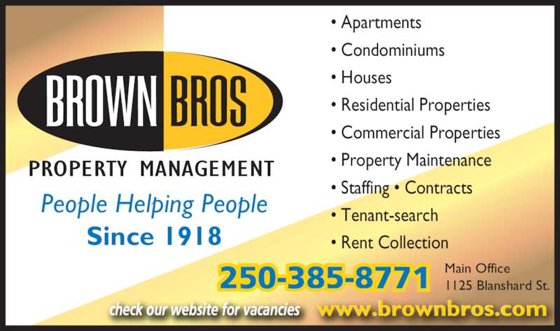 Brown Bros Agencies (250-385-8771) - Display Ad - • Apartments • Condominiums • Houses • Residential Properties • Commercial Properties • Property Maintenance • Staffing • Contracts • Tenant-search  • Rent Collection PROPERTY MANAGEMENT People Helping People Since 1918 250-385-8771 Main Office1125 Blanshard St. www.brownbros.comcheck our website for vacancies