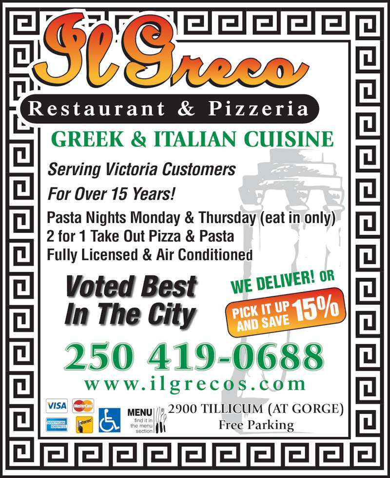 Il Greco (2503861116) - Display Ad - WE DELIVER ! OR PICK IT UP AND SAVE 15% Serving Victoria Customers  For Over 15 Years! Pasta Nights Monday & Thursday (eat in only) 2 for 1 Take Out Pizza & Pasta Fully Licensed & Air Conditioned GREEK & ITALIAN CUISINE 2900 TILLICUM (AT GORGE) Free Parking MENU find it in the menu section w w w. i l g r e c o s . c o m 250 419-0688 R e s t a u r a n t  &  P i z z e r i a Voted Best In The City