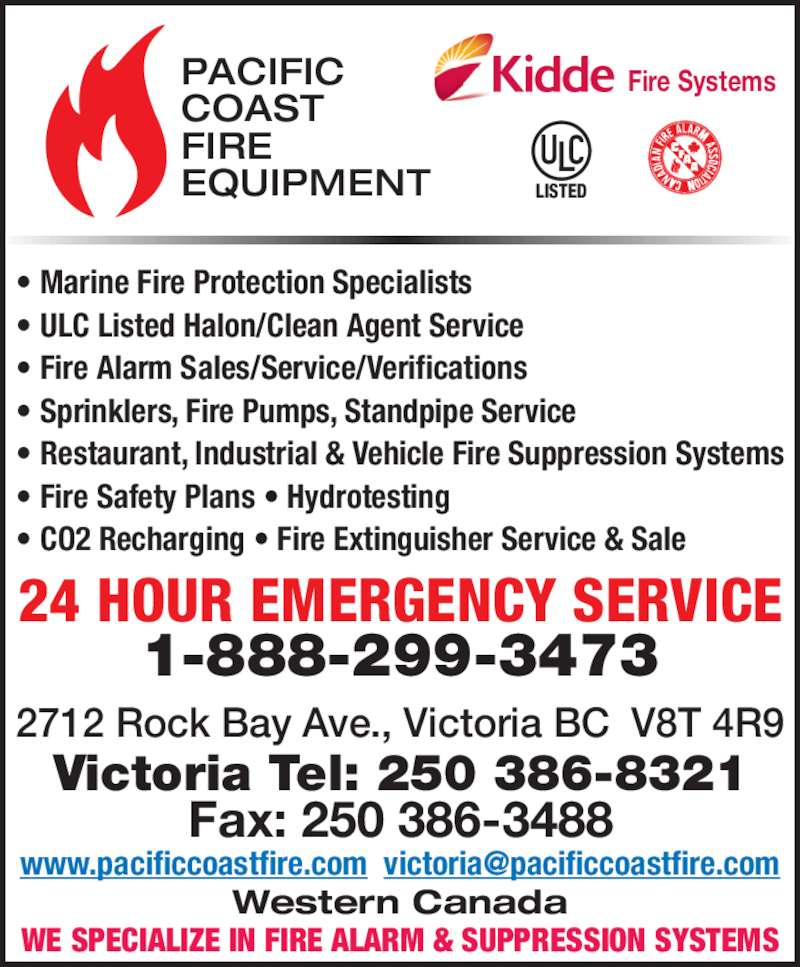 Pacific Coast Fire Equipment (1976) Ltd (2503868321) - Display Ad - • Marine Fire Protection Specialists • ULC Listed Halon/Clean Agent Service • Fire Alarm Sales/Service/Verifications • Sprinklers, Fire Pumps, Standpipe Service • Restaurant, Industrial & Vehicle Fire Suppression Systems • Fire Safety Plans • Hydrotesting • CO2 Recharging • Fire Extinguisher Service & Sale WE SPECIALIZE IN FIRE ALARM & SUPPRESSION SYSTEMS PACIFIC COAST FIRE EQUIPMENT LISTED Fire Systems 24 HOUR EMERGENCY SERVICE 1-888-299-3473 2712 Rock Bay Ave., Victoria BC  V8T 4R9 Victoria Tel: 250 386-8321 Fax: 250 386-3488 Western Canada