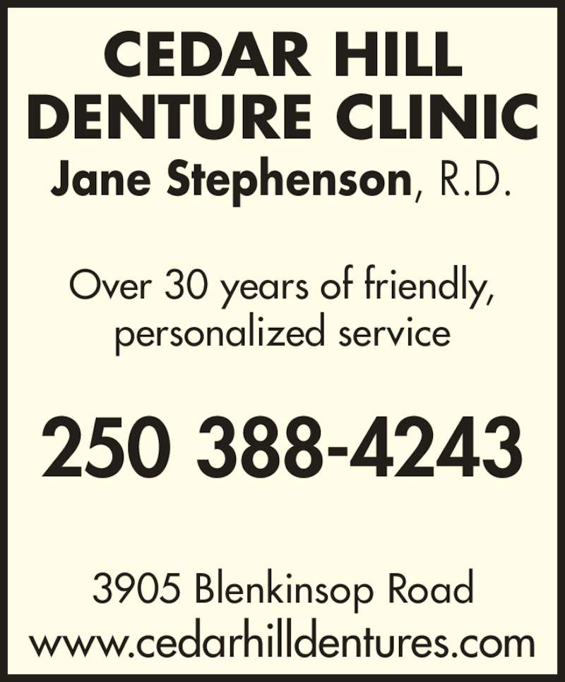 James Bay Denturist (250-388-4243) - Display Ad - 250 388-4243 DENTURE CLINIC Jane Stephenson, R.D. Over 30 years of friendly, personalized service 3905 Blenkinsop Road www.cedarhilldentures.com CEDAR HILL