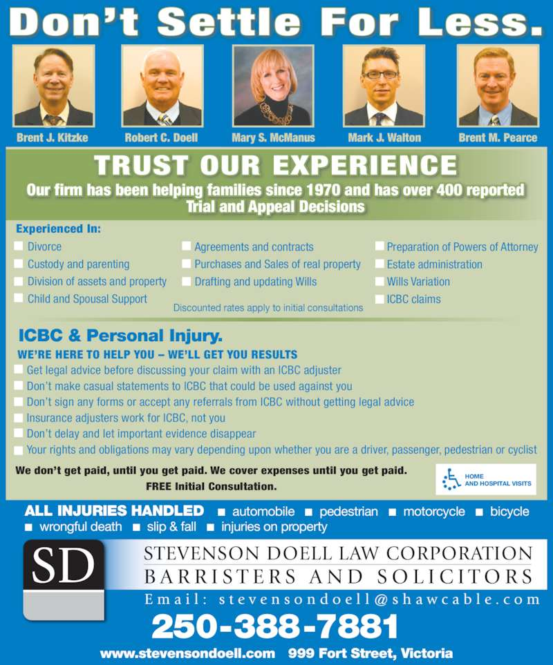 Stevenson Doell Law Corp (2503887881) - Display Ad - Insurance adjusters work for ICBC, not you Don't delay and let important evidence disappear Your rights and obligations may vary depending upon whether you are a driver, passenger, pedestrian or cyclist ICBC & Personal Injury. WE'RE HERE TO HELP YOU – WE'LL GET YOU RESULTS Don't Settle For Less. Robert C. DoellBrent J. Kitzke Mary S. McManus Mark J. Walton Brent M. Pearce TRUST OUR EXPERIENCE Our firm has been helping families since 1970 and has over 400 reported Don't sign any forms or accept any referrals from ICBC without getting legal advice Trial and Appeal Decisions Experienced In:     Divorce     Custody and parenting     Division of assets and property ALL INJURIES HANDLED   ■  automobile   ■  pedestrian   ■  motorcycle   ■  bicycle ■  wrongful death   ■  slip & fall   ■  injuries on property STEVENSON DOELL LAW CORPORATION B A R R I S T E R S  A N D  S O L I C I T O R SSD HOME AND HOSPITAL VISITS We don't get paid, until you get paid. We cover expenses until you get paid. FREE Initial Consultation. Get legal advice before discussing your claim with an ICBC adjuster Don't make casual statements to ICBC that could be used against you Agreements and contracts Purchases and Sales of real property Drafting and updating Wills Preparation of Powers of Attorney Estate administration Wills Variation ICBC claims Discounted rates apply to initial consultations 250-388-7881 www.stevensondoell.com   999 Fort Street, Victoria     Child and Spousal Support