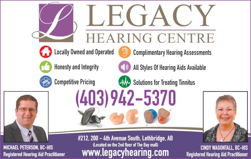 Legacy Hearing Centre (403-942-5370) - Display Ad - #212, 200 - 4th Avenue South, Lethbridge, AB (Located on the 2nd floor of The Bay mall) www.legacyhearing.com (403)942-5370 Locally Owned and Operated Honesty and Integrity Competitive Pricing Complimentary Hearing Assessments All Styles Of Hearing Aids Available Solutions for Treating Tinnitus CINDY WAGONTALL, BC-HIS Registered Hearing Aid Practitioner