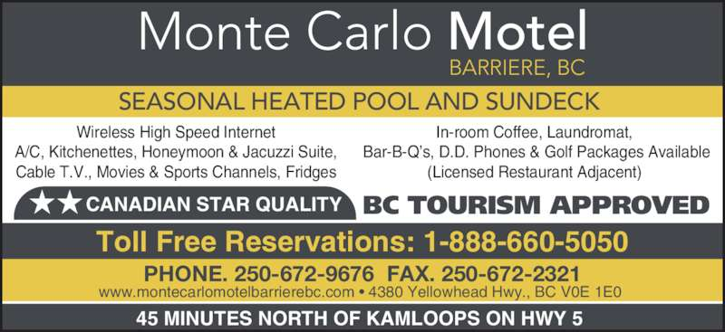 Monte Carlo Motel (250-672-9676) - Display Ad - Monte Carlo Motel BARRIERE, BC BC TOURISM APPROVED SEASONAL HEATED POOL AND SUNDECK www.montecarlomotelbarrierebc.com • 4380 Yellowhead Hwy., BC V0E 1E0  PHONE. 250-672-9676  FAX. 250-672-2321 Toll Free Reservations: 1-888-660-5050 ★★CANADIAN STAR QUALITY 45 MINUTES NORTH OF KAMLOOPS ON HWY 5  Wireless High Speed Internet A/C, Kitchenettes, Honeymoon & Jacuzzi Suite, Cable T.V., Movies & Sports Channels, Fridges In-room Coffee, Laundromat,  Bar-B-Q's, D.D. Phones & Golf Packages Available (Licensed Restaurant Adjacent)