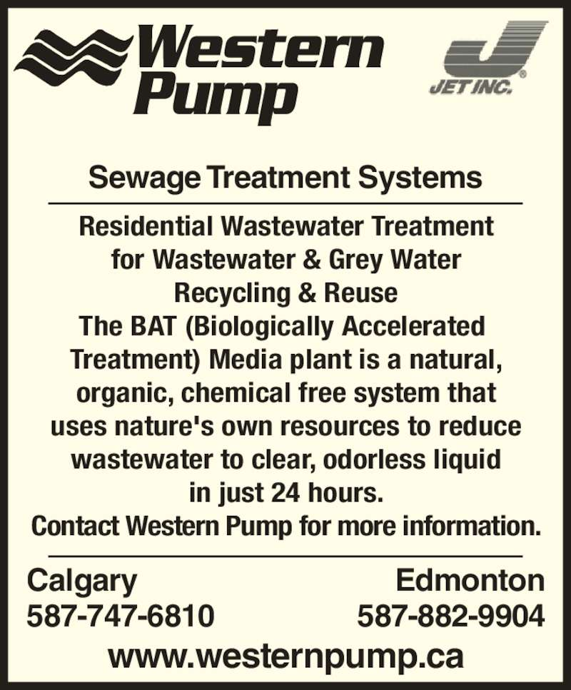 Western Pump (4032870256) - Display Ad - Western Pump Sewage Treatment Systems Residential Wastewater Treatment for Wastewater & Grey Water Recycling & Reuse The BAT (Biologically Accelerated  Treatment) Media plant is a natural, organic, chemical free system that uses nature's own resources to reduce wastewater to clear, odorless liquid in just 24 hours. Contact Western Pump for more information. www.westernpump.ca Calgary 587-747-6810 Edmonton 587-882-9904