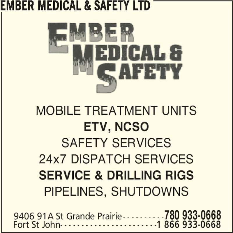Ember Medical & Safety Ltd (780-933-0668) - Display Ad - EMBER MEDICAL & SAFETY LTD 9406 91A St Grande Prairie- - - - - - - - - -780 933-0668 Fort St John- - - - - - - - - - - - - - - - - - - - - - -1 866 933-0668 MOBILE TREATMENT UNITS ETV, NCSO SAFETY SERVICES 24x7 DISPATCH SERVICES SERVICE & DRILLING RIGS PIPELINES, SHUTDOWNS