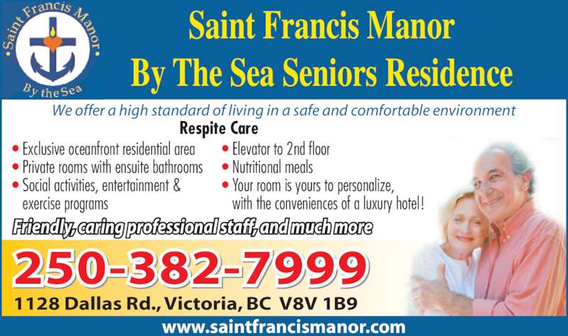 Saint Frances Manor By The Sea Seniors Residence (250-382-7999) - Display Ad - Saint Francis Manor By The Sea Seniors Residence • Exclusive oceanfront residential area • Private rooms with ensuite bathrooms • Social activities, entertainment &    exercise programs • Elevator to 2nd floor • Nutritional meals • Your room is yours to personalize,    with the conveniences of a luxury hotel! Respite Care Friendly, caring professional staff, and much more We offer a high standard of living in a safe and comfortable environment www.saintfrancismanor.com 250-382-7999 1128 Dallas Rd., Victoria, BC  V8V 1B9