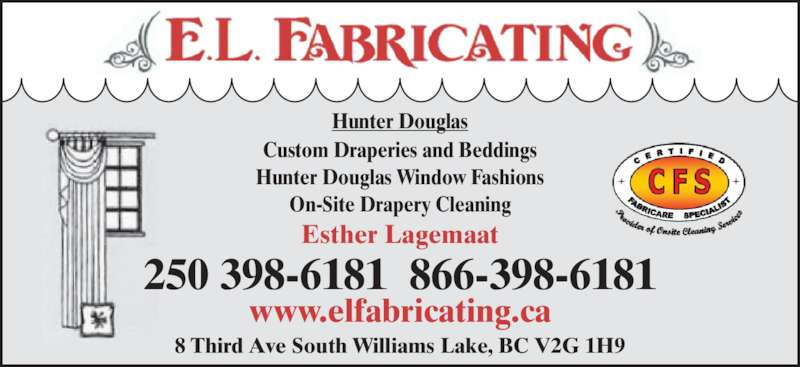 E L Fabricating & Showroom (250-398-6181) - Display Ad - Esther Lagemaat Custom Draperies and Beddings Hunter Douglas Window Fashions On-Site Drapery Cleaning 250 398-6181  866-398-6181 8 Third Ave South Williams Lake, BC V2G 1H9 Hunter Douglas www.elfabricating.ca