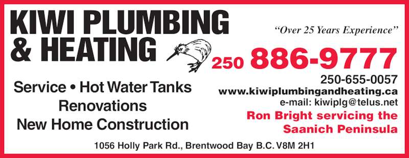 "Kiwi Plumbing & Heating (250-886-9777) - Display Ad - KIWI PLUMBING & HEATING ""Over 25 Years Experience"" 250 886-9777 250-655-0057 www.kiwiplumbingandheating.ca Ron Bright servicing the Saanich Peninsula Service • Hot Water Tanks Renovations New Home Construction 1056 Holly Park Rd., Brentwood Bay B.C. V8M 2H1"