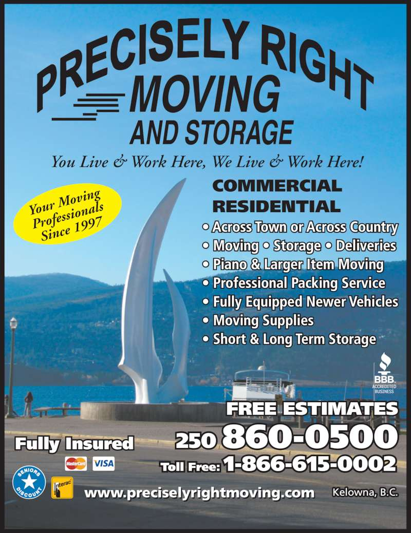 Precisely Right Moving (250-860-0500) - Display Ad - Kelowna, B.C. 860-0500250 1-866-615-0002Toll Free: FREE ESTIMATES Fully Insured COMMERCIAL RESIDENTIAL • Across Town or Across Country • Moving • Storage • Deliveries • Piano & Larger Item Moving • Professional Packing Service • Fully Equipped Newer Vehicles • Moving Supplies • Short & Long Term Storage www.preciselyrightmoving.com You Live & Work Here, We Live & Work Here! Your M oving Profes sional Since  1997