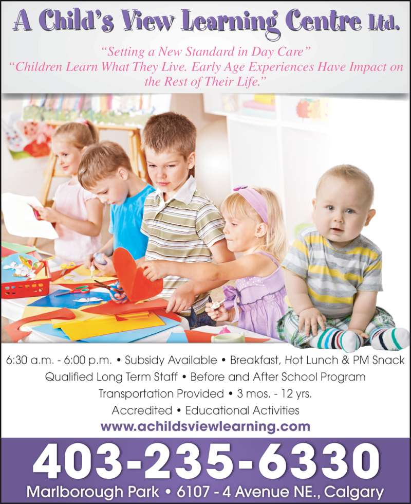 "A Child's View Learning Centre Ltd (403-235-6330) - Display Ad - 403-235-6330 ""Setting a New Standard in Day Care"" ""Children Learn What They Live. Early Age Experiences Have Impact on the Rest of Their Life."" Marlborough Park • 6107 - 4 Avenue NE., Calgary www.achildsviewlearning.com 6:30 a.m. - 6:00 p.m. • Subsidy Available • Breakfast, Hot Lunch & PM Snack Qualified Long Term Staff • Before and After School Program Transportation Provided • 3 mos. - 12 yrs. Accredited • Educational Activities"
