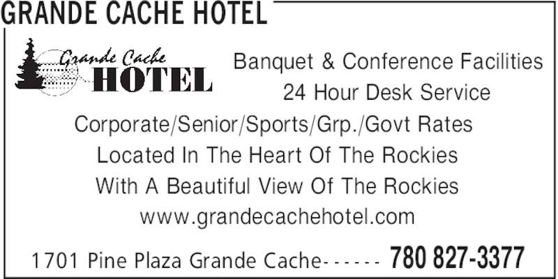 Grande Cache Hotel (780-827-3377) - Display Ad - GRANDE CACHE HOTEL 780 827-33771701 Pine Plaza Grande Cache- - - - - - Corporate/Senior/Sports/Grp./Govt Rates Located In The Heart Of The Rockies With A Beautiful View Of The Rockies www.grandecachehotel.com Banquet & Conference Facilities 24 Hour Desk Service