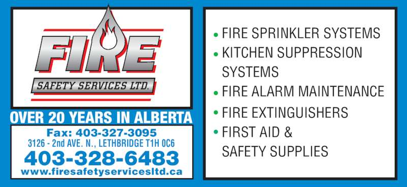Fire Safety Services Ltd (403-328-6483) - Display Ad - OVER 20 YEARS IN ALBERTA 403-328-6483 www.firesafetyservicesltd.ca Fax: 403-327-3095 3126 - 2nd AVE. N., LETHBRIDGE T1H 0C6 • FIRE SPRINKLER SYSTEMS • KITCHEN SUPPRESSION  SYSTEMS • FIRE ALARM MAINTENANCE • FIRE EXTINGUISHERS • FIRST AID &  SAFETY SUPPLIES
