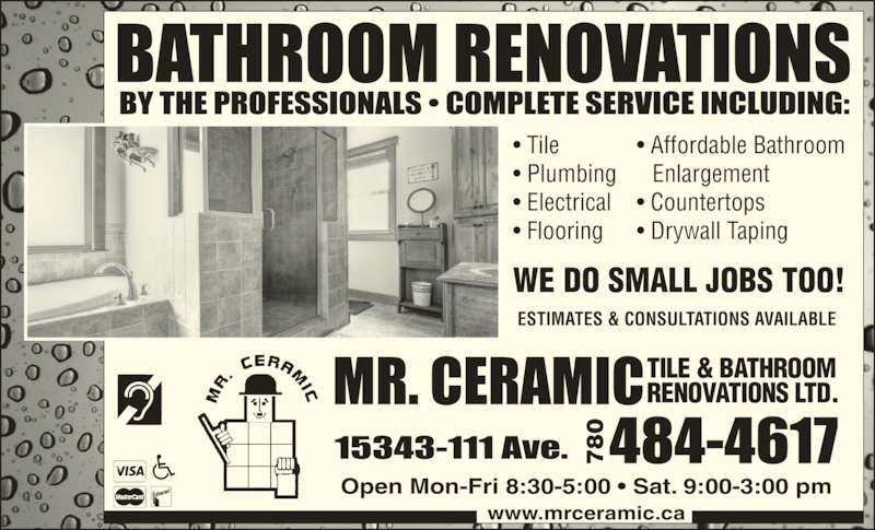 Mr Ceramic Tile & Bathroom Renovations Ltd (780-484-4617) - Display Ad - • Tile • Plumbing • Electrical • Flooring www.mrceramic.ca TILE & BATHROOM RENOVATIONS LTD. WE DO SMALL JOBS TOO! • Affordable Bathroom  Enlargement • Countertops • Drywall Taping Open Mon-Fri 8:30-5:00 • Sat. 9:00-3:00 pm ESTIMATES & CONSULTATIONS AVAILABLE