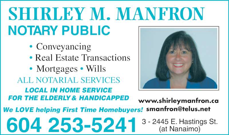 Manfron Shirley M (604-253-5241) - Display Ad - (at Nanaimo)604 253-5241 www.shirleymanfron.ca  LOCAL IN HOME SERVICE FOR THE ELDERLY & HANDICAPPED We LOVE helping First Time Homebuyers! 3 - 2445 E. Hastings St. • Real Estate Transactions • Conveyancing • Mortgages • Wills ALL NOTARIAL SERVICES SHIRLEY M. MANFRON NOTARY PUBLIC