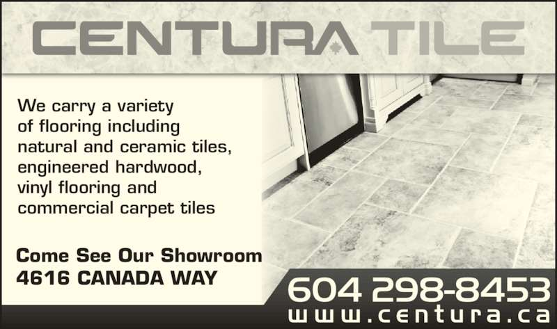 Centura Vancouver (6042988453) - Display Ad - Come See Our Showroom 4616 CANADA WAY We carry a variety of flooring including natural and ceramic tiles, engineered hardwood, vinyl flooring and commercial carpet tiles