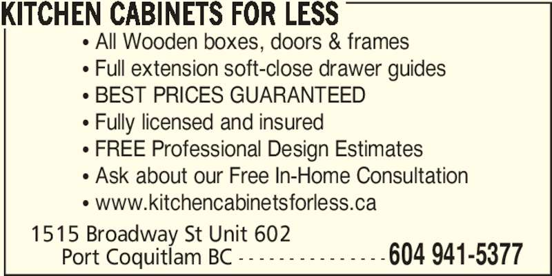 Kitchen Cabinets For Less (604-941-5377) - Display Ad - KITCHEN CABINETS FOR LESS π All Wooden boxes, doors & frames π Full extension soft-close drawer guides π BEST PRICES GUARANTEED π Fully licensed and insured π FREE Professional Design Estimates π Ask about our Free In-Home Consultation π www.kitchencabinetsforless.ca 1515 Broadway St Unit 602      Port Coquitlam BC - - - - - - - - - - - - - - -604 941-5377
