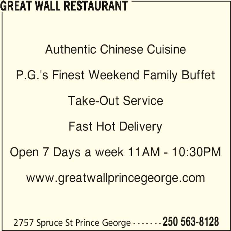 Great Wall Restaurant (2505638128) - Display Ad - Authentic Chinese Cuisine P.G.'s Finest Weekend Family Buffet Take-Out Service Fast Hot Delivery Open 7 Days a week 11AM - 10:30PM www.greatwallprincegeorge.com GREAT WALL RESTAURANT 2757 Spruce St Prince George - - - - - - - 250 563-8128