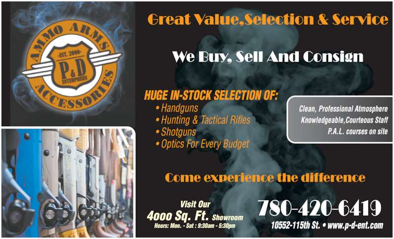 P & D Enterprises (780-420-6419) - Display Ad - HUGE IN-STOCK SELECTION OF:      • Handguns      • Hunting & Tactical Rifles       • Shotguns      • Optics For Every Budget Clean, Professional Atmosphere Knowledgeable,Courteous Staff P.A.L. courses on site 10552-115th St. • www.p-d-ent.com Visit Our 4ooo Sq. Ft. Showroom Hours: Mon. - Sat : 9:30am - 5:30pm