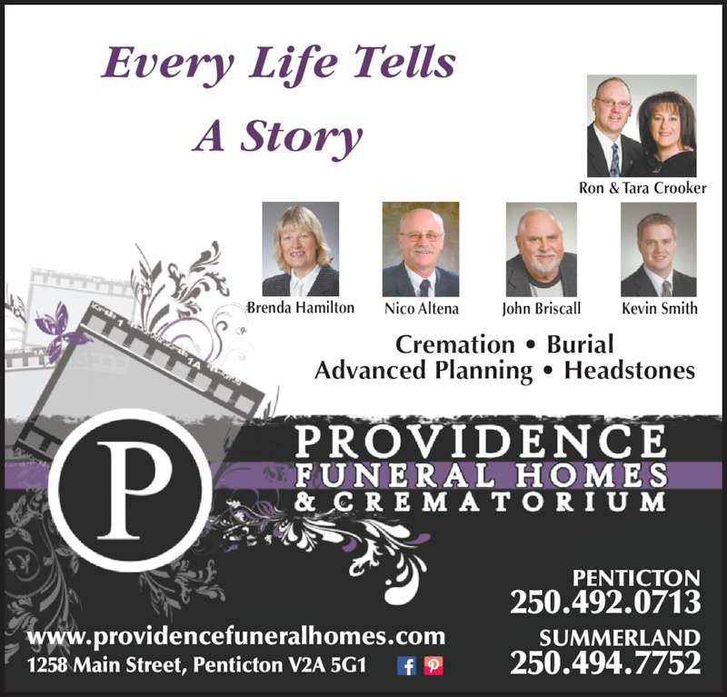 Providence Funeral Homes & Crematorium (250-492-0713) - Display Ad - PENTICTON 250.492.0713 SUMMERLAND 250.494.7752 A Story Ron & Tara Crooker Brenda Hamilton Nico Altena John Briscall Kevin Smith Cremation • Burial Advanced Planning • Headstones www.providencefuneralhomes.com 1258 Main Street, Penticton V2A 5G1 Every Life Tells