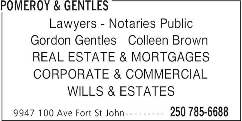 Pomeroy & Gentles (2507856688) - Display Ad - WILLS & ESTATES POMEROY & GENTLES 250 785-66889947 100 Ave Fort St John - - - - - - - - - Lawyers - Notaries Public Gordon Gentles   Colleen Brown REAL ESTATE & MORTGAGES CORPORATE & COMMERCIAL