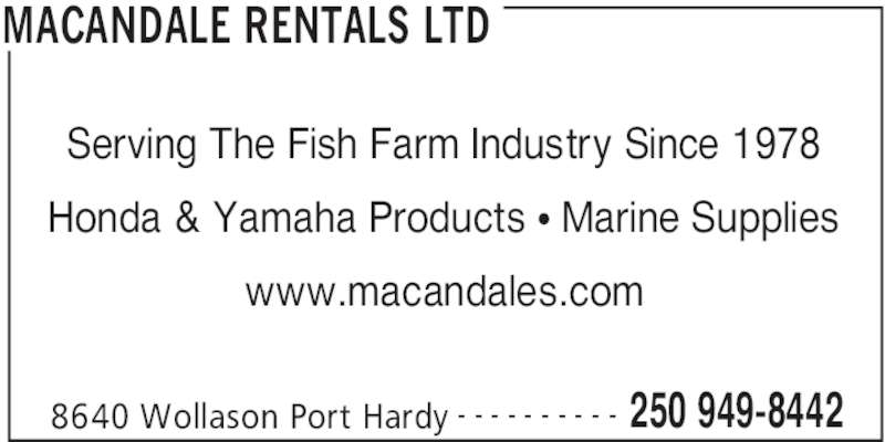Macandale Rentals Ltd (250-949-8442) - Display Ad - MACANDALE RENTALS LTD 8640 Wollason Port Hardy 250 949-8442- - - - - - - - - - Serving The Fish Farm Industry Since 1978 Honda & Yamaha Products • Marine Supplies www.macandales.com