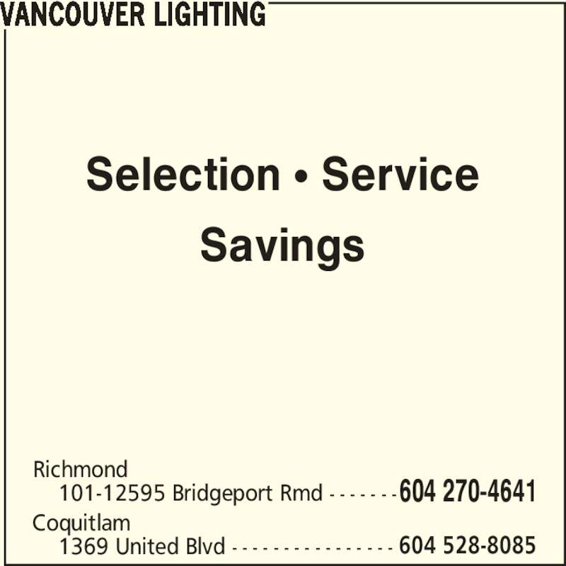 Vancouver Lighting (604-270-4641) - Display Ad - Selection π Service Savings VANCOUVER LIGHTING Richmond     101-12595 Bridgeport Rmd - - - - - - -604 270-4641 Coquitlam     1369 United Blvd - - - - - - - - - - - - - - - - 604 528-8085