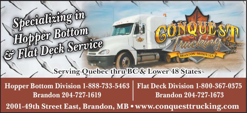 Conquest Trucking (204-727-1673) - Display Ad - Specializing  in Hopper Bott om & Flat Deck  Service Serving Quebec thru BC & Lower 48 States Hopper Bottom Division 1-888-733-5463 Brandon 204-727-1619 2001-49th Street East, Brandon, MB • www.conquesttrucking.com Flat Deck Division 1-800-367-0375 Brandon 204-727-1673