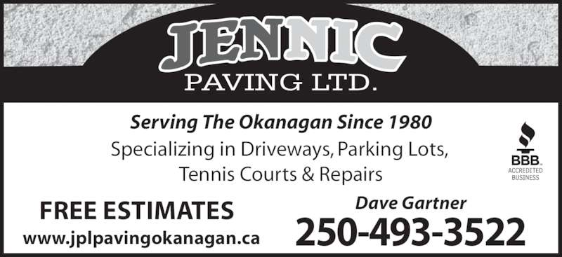 Jennic Paving (250-493-3522) - Display Ad - PAVING LTD. Specializing in Driveways, Parking Lots,  Tennis Courts & Repairs Serving The Okanagan Since 1980 Dave Gartner 250-493-3522 FREE ESTIMATES www.jplpavingokanagan.ca