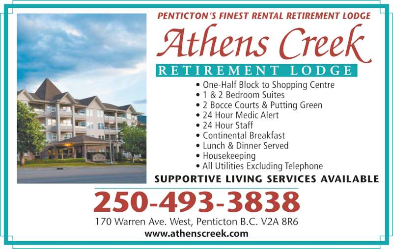 Athens Creek Retirement Lodge (250-493-3838) - Display Ad - • 1 & 2 Bedroom Suites • 2 Bocce Courts & Putting Green • 24 Hour Medic Alert  • 24 Hour Staff • Continental Breakfast • Lunch & Dinner Served • Housekeeping • All Utilities Excluding Telephone 250-493-3838 R E T I R E M E N T  L O D G E 170 Warren Ave. West, Penticton B.C. V2A 8R6 www.athenscreek.com PENTICTON'S FINEST RENTAL RETIREMENT LODGE SUPPORTIVE LIVING SERVICES AVAILABLE  • One-Half Block to Shopping Centre