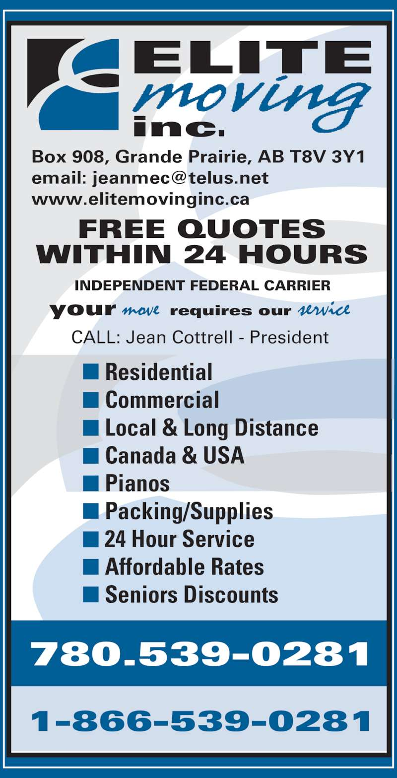 Elite Moving (780-539-0281) - Display Ad - inc. 780.539-0281 1-866-539-0281 Box 908, Grande Prairie, AB T8V 3Y1 www.elitemovinginc.ca CALL: Jean Cottrell - President INDEPENDENT FEDERAL CARRIER your  requires our  FREE QUOTES WITHIN 24 HOURS Residential Commercial Local & Long Distance Canada & USA Pianos Packing/Supplies 24 Hour Service Affordable Rates Seniors Discounts ELITE