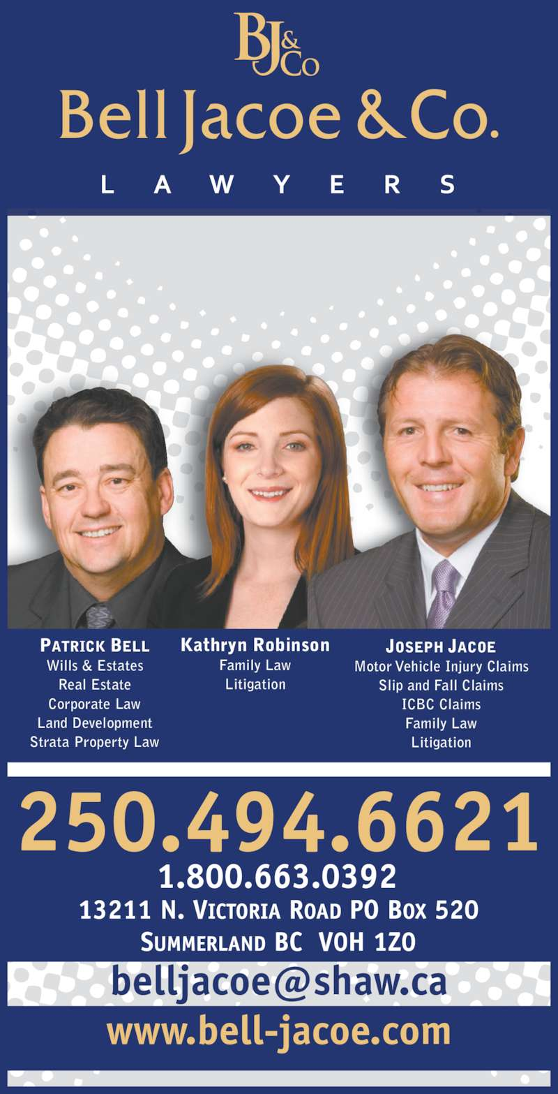 Bell Jacoe & Co (2504946621) - Display Ad - PATRICK BELL Wills & Estates Real Estate Corporate Law Land Development Strata Property Law Kathryn Robinson Family Law Litigation JOSEPH JACOE Motor Vehicle Injury Claims Slip and Fall Claims ICBC Claims Family Law Litigation www.bell-jacoe.com
