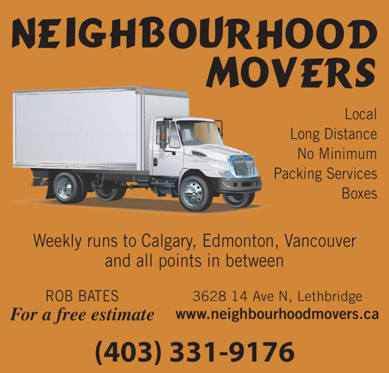 Neighbourhood Movers (403-331-9176) - Display Ad - Local Long Distance No Minimum Packing Services Boxes Weekly runs to Calgary, Edmonton, Vancouver and all points in between (403) 331-9176 3628 14 Ave N, Lethbridge www.neighbourhoodmovers.caFor a free estimate ROB BATES