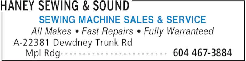 Haney Sewing & Sound (604-467-3884) - Display Ad - HANEY SEWING & SOUND A-22381 Dewdney Trunk Rd Mpl Rdg- - - - - - - - - - - - - - - - - - - - - - - - 604 467-3884 All Makes ' Fast Repairs ' Fully Warranteed SEWING MACHINE SALES & SERVICE