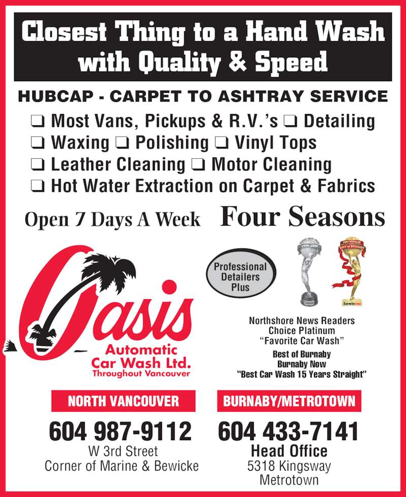 """Oasis Automatic Car Wash Ltd (6044337141) - Display Ad - Four Seasons Professional Detailers Plus Open 7 Days A Week Automatic Car Wash Ltd. Throughout Vancouver ❑ Most Vans, Pickups & R.V.'s ❑ Detailing ❑ Waxing ❑ Polishing ❑ Vinyl Tops ❑ Leather Cleaning ❑ Motor Cleaning ❑ Hot Water Extraction on Carpet & Fabrics HUBCAP - CARPET TO ASHTRAY SERVICE Closest Thing to a Hand Wash with Quality & Speed 604 987-9112 W 3rd Street Corner of Marine & Bewicke BURNABY/METROTOWN 604 433-7141 Head Office 5318 Kingsway Metrotown NORTH VANCOUVER Northshore News Readers Choice Platinum """"Favorite Car Wash"""" Best of Burnaby Burnaby Now """"Best Car Wash 15 Years Straight"""""""