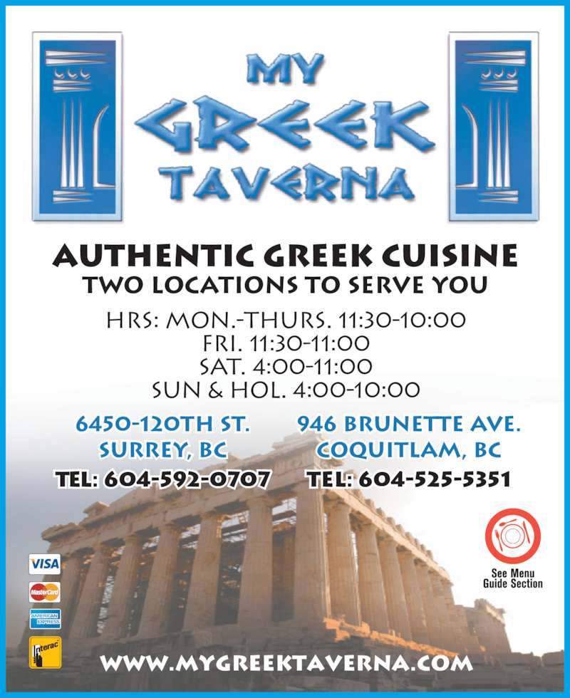 My Greek Taverna (6045255351) - Display Ad - www.mygreektaverna.com Authentic Greek Cuisine HRS: MON.-THURS. 11:30-10:00 FRI. 11:30-11:00 SAT. 4:00-11:00 SUN & HOL. 4:00-10:00 TWO LOCATIONS TO SERVE YOU 6450-120th St. Surrey, BC Tel: 604-592-0707 946 Brunette Ave. Coquitlam, BC Tel: 604-525-5351