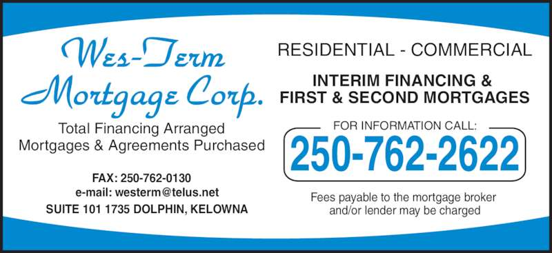 Wes-Term Mortgage Corp (250-762-2622) - Display Ad - FOR INFORMATION CALL: 250-762-2622 SUITE 101 1735 DOLPHIN, KELOWNA Total Financing Arranged Mortgages & Agreements Purchased RESIDENTIAL - COMMERCIAL INTERIM FINANCING &  FIRST & SECOND MORTGAGES Fees payable to the mortgage broker  and/or lender may be charged FAX: 250-762-0130