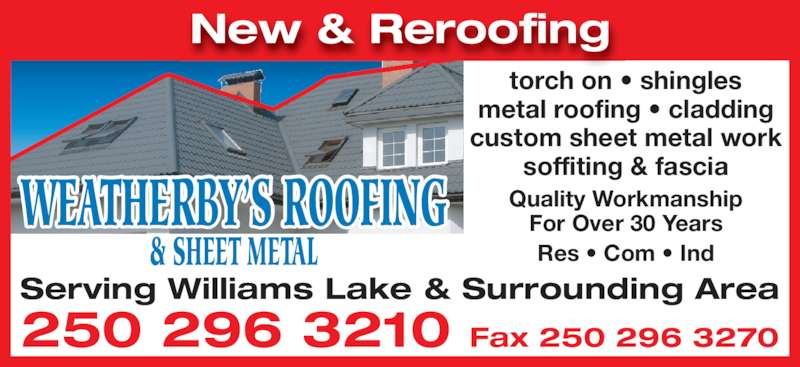 Weatherby's Roofing & Sheet Metal (250-296-3210) - Display Ad - & SHEET METAL New & Reroofing torch on • shingles metal roofing • cladding custom sheet metal work soffiting & fascia Quality Workmanship For Over 30 Years Res • Com • Ind 250 296 3210 Fax 250 296 3270 Serving Williams Lake & Surrounding Area WEATHERBY'S ROOFING