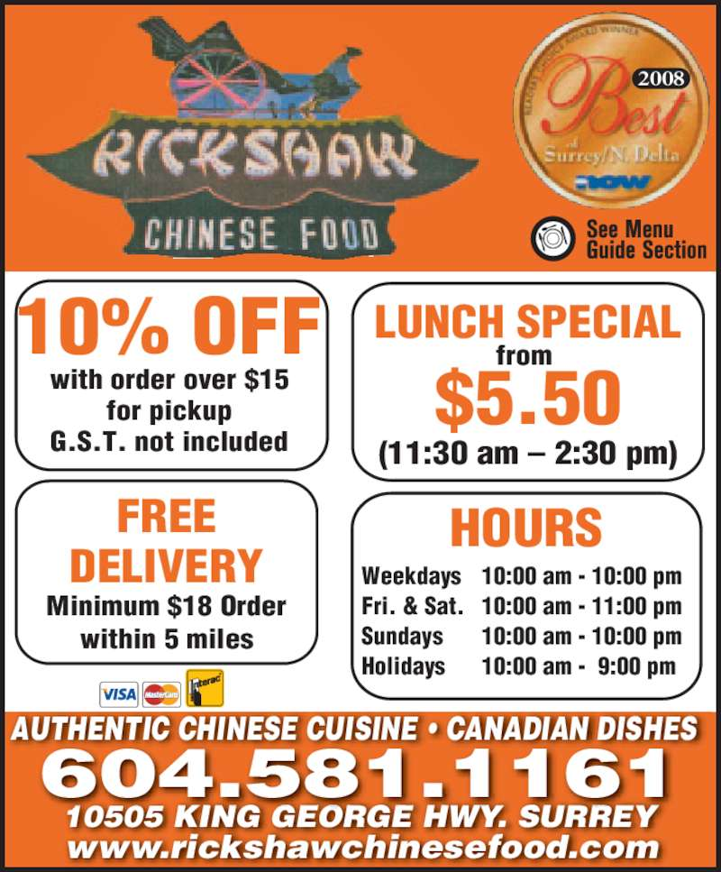 Rickshaw Chinese Food Whalley 2005 Ltd (6045811161) - Display Ad - AUTHENTIC CHINESE CUISINE • CANADIAN DISHES www.rickshawchinesefood.com 10505 KING GEORGE HWY. SURREY 604.581.1161 10% OFF with order over $15 for pickup G.S.T. not included FREE DELIVERY Minimum $18 Order within 5 miles LUNCH SPECIAL from  $5.50 (11:30 am – 2:30 pm) HOURS Weekdays 10:00 am - 10:00 pm Fri. & Sat. 10:00 am - 11:00 pm Sundays 10:00 am - 10:00 pm Holidays 10:00 am -  9:00 pm 2008