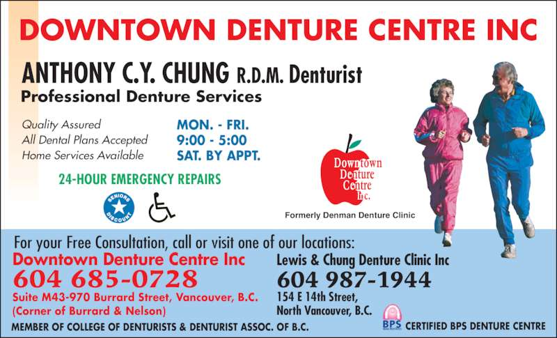 Downtown Denture Centre Inc (6046850728) - Display Ad - Professional Denture Services 24-HOUR EMERGENCY REPAIRS Quality Assured All Dental Plans Accepted Home Services Available MON. - FRI. 9:00 - 5:00 SAT. BY APPT. Formerly Denman Denture Clinic ANTHONY C.Y. CHUNG R.D.M. Denturist DOWNTOWN DENTURE CENTRE INC Downtown Denture Centre Inc 604 685-0728 Suite M43-970 Burrard Street, Vancouver, B.C. (Corner of Burrard & Nelson) Lewis & Chung Denture Clinic Inc 604 987-1944 154 E 14th Street, North Vancouver, B.C. CERTIFIED BPS DENTURE CENTREMEMBER OF COLLEGE OF DENTURISTS & DENTURIST ASSOC. OF B.C. For your Free Consultation, call or visit one of our locations: