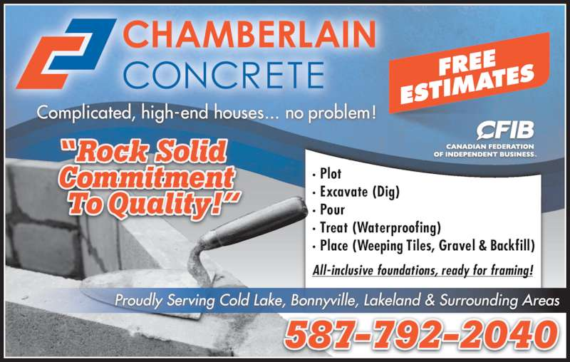 "Chamberlain Concrete (780-639-4040) - Display Ad - ""R  d Commitment To Quality!"" 587-792-2040 Complicated, high-end houses... no problem! · Plot · Excavate (Dig) · Pour · Treat (Waterproofing) · Place (Weeping Tiles, Gravel & Backfill) All-inclusive foundations, ready for framing! Proudly Serving Cold Lake, Bonnyville, Lakeland & Surrounding Areas"
