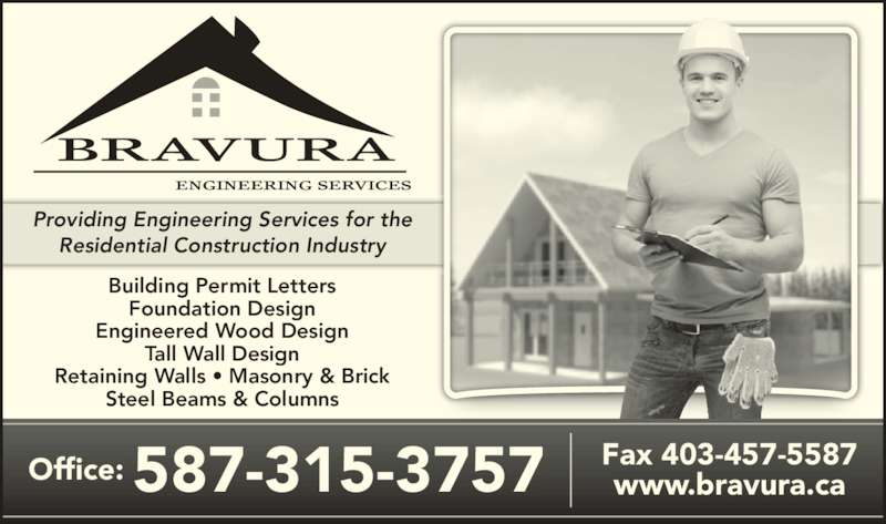 Bravura Engineering (403-457-1557) - Display Ad - Residential Construction Industry Building Permit Letters Foundation Design Engineered Wood Design Tall Wall Design Retaining Walls • Masonry & Brick Steel Beams & Columns Office: 587-315-3757 Fax 403-457-5587www.bravura.ca Providing Engineering Services for the