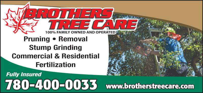 Brothers Tree Care (780-416-5596) - Display Ad - Pruning • Removal Stump Grinding Commercial & Residential Fertilization 780-400-0033 Fully Insured www.brotherstreecare.com