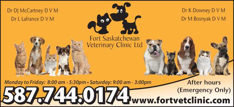 Fort Saskatchewan Veterinary Clinic Ltd (780-998-3755) - Display Ad - Dr DJ McCartney D V M Dr L Lafrance D V M Dr K Downey D V M Dr M Bosnyak D V M After hours (Emergency Only)587.744.0174 Monday to Friday:  8:00 am - 5:30pm • Saturday: 9:00 am - 3:00pm  Fort Saskatchewan Veterinary Clinic Ltd www.fortvetclinic.com