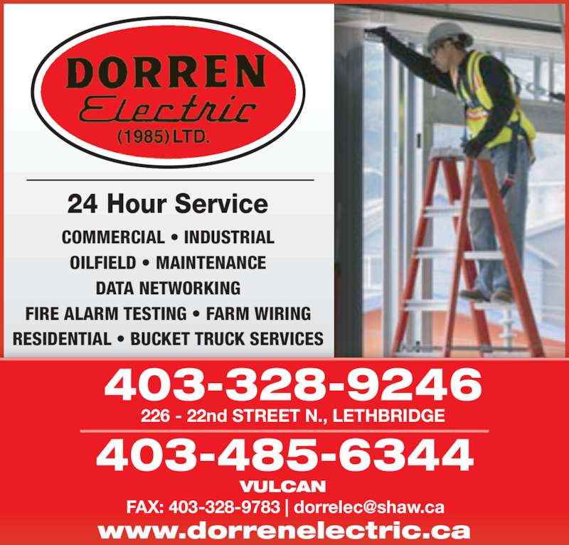 Dorren Electric (1985) Ltd (403-328-9246) - Display Ad - COMMERCIAL • INDUSTRIAL OILFIELD • MAINTENANCE DATA NETWORKING FIRE ALARM TESTING • FARM WIRING RESIDENTIAL • BUCKET TRUCK SERVICES 226 - 22nd STREET N., LETHBRIDGE 403-328-9246 VULCAN 403-485-6344 24 Hour Service www.dorrenelectric.ca