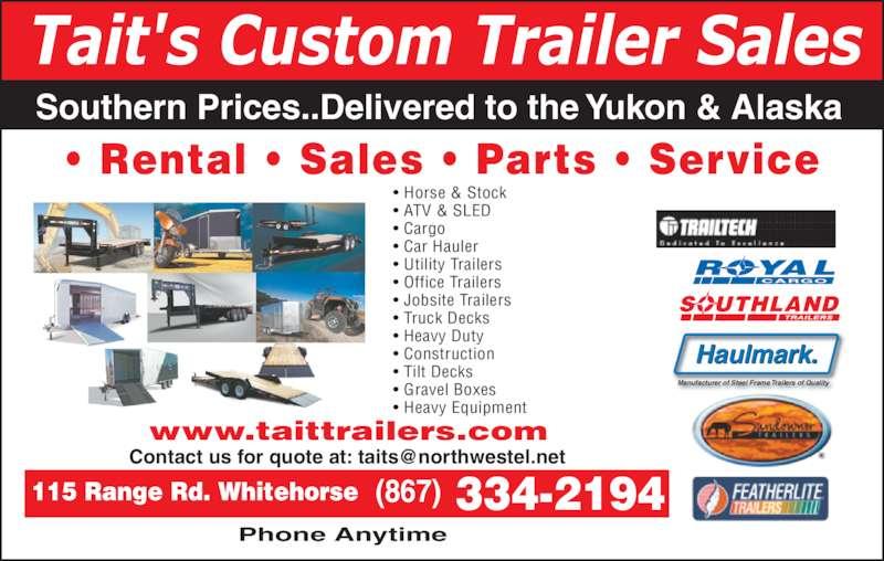 Tait's Custom Trailer Sales (867-334-2194) - Display Ad - Tait's Custom Trailer Sales Southern Prices..Delivered to the Yukon & Alaska • Rental • Sales • Parts • Service SOUTHLAND ROYAL CARGO Haulmark. Manufacturer of Steel Frame Trailers of Quality  334-2194 • Horse & Stock • ATV & SLED • Cargo • Car Hauler • Utility Trailers • Office Trailers • Jobsite Trailers • Truck Decks • Heavy Duty • Construction • Tilt Decks • Gravel Boxes • Heavy Equipment  Phone Anytime www.taittrailers.com (867)115 Range Rd. Whitehorse
