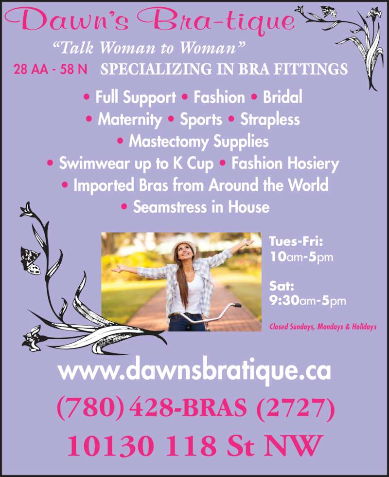 """Dawn's Bra-Tique Ltd (780-428-2727) - Display Ad - • Full Support • Fashion • Bridal  • Maternity • Sports • Strapless  • Mastectomy Supplies  • Swimwear up to K Cup • Fashion Hosiery  • Imported Bras from Around the World • Seamstress in House (780) SPECIALIZING IN BRA FITTINGS """"Talk Woman to Woman"""" 10130 118 St NW www.dawnsbratique.ca 28 AA - 58 N Tues-Fri:   10am-5pm Sat:   9:30am-5pm Closed Sundays, Mondays & Holidays"""