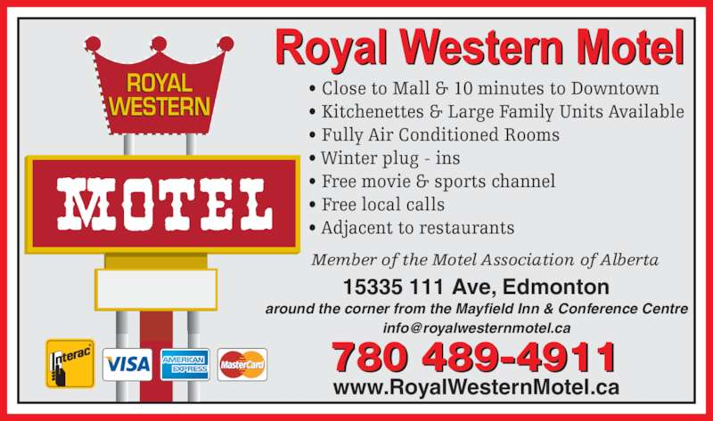 Royal Western Motel (780-489-4911) - Display Ad - • Fully Air Conditioned Rooms • Winter plug - ins • Free movie & sports channel • Free local calls • Adjacent to restaurants ROYAL WESTERN Member of the Motel Association of Alberta 780 489-4911 www.RoyalWesternMotel.ca • Close to Mall & 10 minutes to Downtown • Kitchenettes & Large Family Units Available 15335 111 Ave, Edmonton around the corner from the Mayfield Inn & Conference Centre