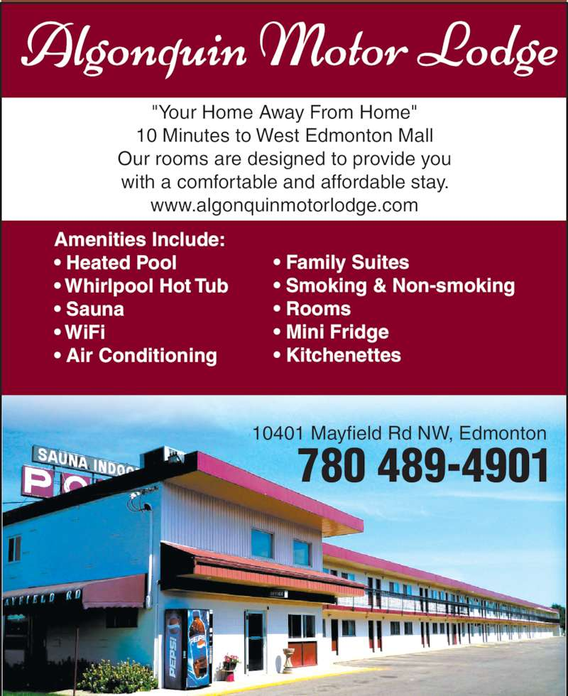 "Algonquin Motor Lodge (780-489-4901) - Display Ad - 10 Minutes to West Edmonton Mall ""Your Home Away From Home"" 10401 Mayfield Rd NW, Edmonton with a comfortable and affordable stay. www.algonquinmotorlodge.com 780 489-4901 Our rooms are designed to provide you Amenities Include: • Heated Pool • Whirlpool Hot Tub • Sauna • WiFi • Air Conditioning • Family Suites • Smoking & Non-smoking • Rooms • Mini Fridge • Kitchenettes"