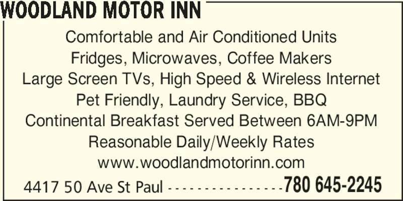 Woodland Motor Inn (780-645-2245) - Display Ad - 780 645-2245 WOODLAND MOTOR INN Comfortable and Air Conditioned Units Fridges, Microwaves, Coffee Makers Large Screen TVs, High Speed & Wireless Internet Pet Friendly, Laundry Service, BBQ Continental Breakfast Served Between 6AM-9PM Reasonable Daily/Weekly Rates www.woodlandmotorinn.com 4417 50 Ave St Paul - - - - - - - - - - - - - - - -
